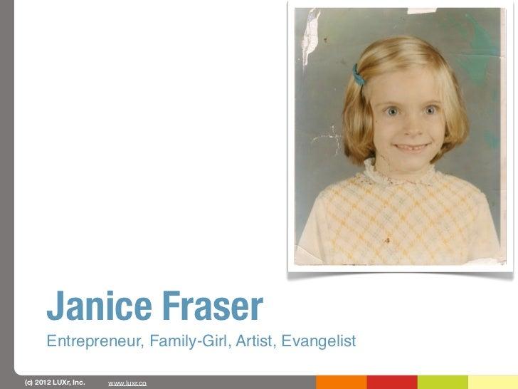 Janice Fraser      Entrepreneur, Family-Girl, Artist, Evangelist(c) 2012 LUXr, Inc.   www.luxr.co