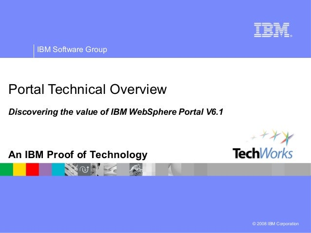 © 2008 IBM Corporation IBM Software Group An IBM Proof of Technology Portal Technical Overview Discovering the value of IB...