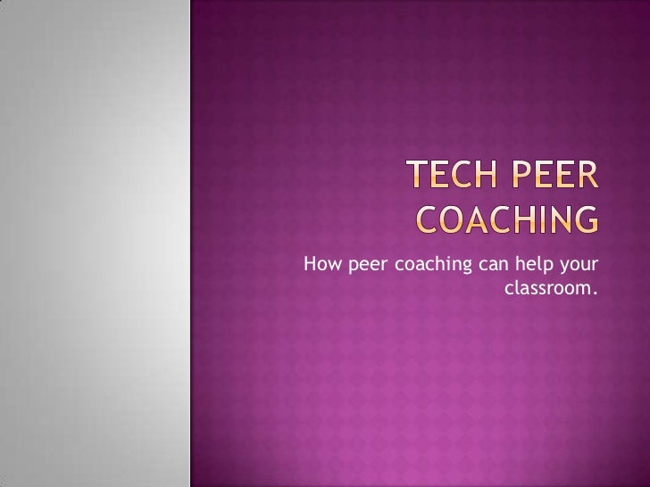 Tech Peer Coaching<br />How peer coaching can help your classroom. <br />