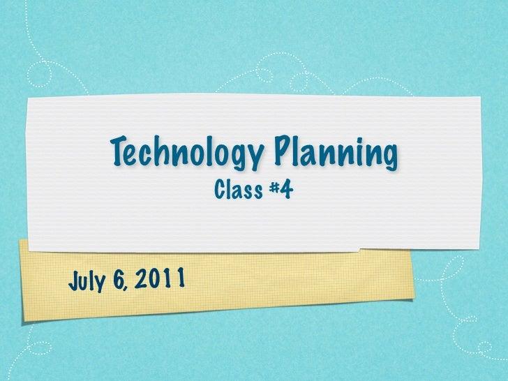 Technology Planning                Class #4Ju ly 6, 2011