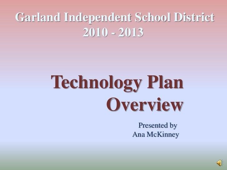 Garland Independent School District<br />2010 - 2013 <br />Technology Plan <br />Overview<br />Presented by <br />Ana McKi...