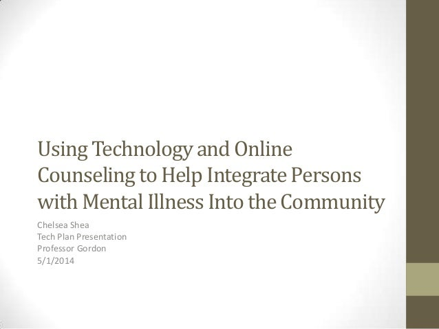 Using Technology and Online Counseling to Help Integrate Persons with Mental Illness Into the Community Chelsea Shea Tech ...