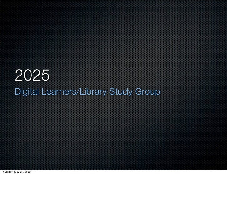 2025          Digital Learners/Library Study Group     Thursday, May 21, 2009