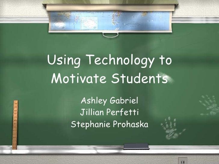 Using Technology to Motivate Students Ashley Gabriel Jillian Perfetti Stephanie Prohaska
