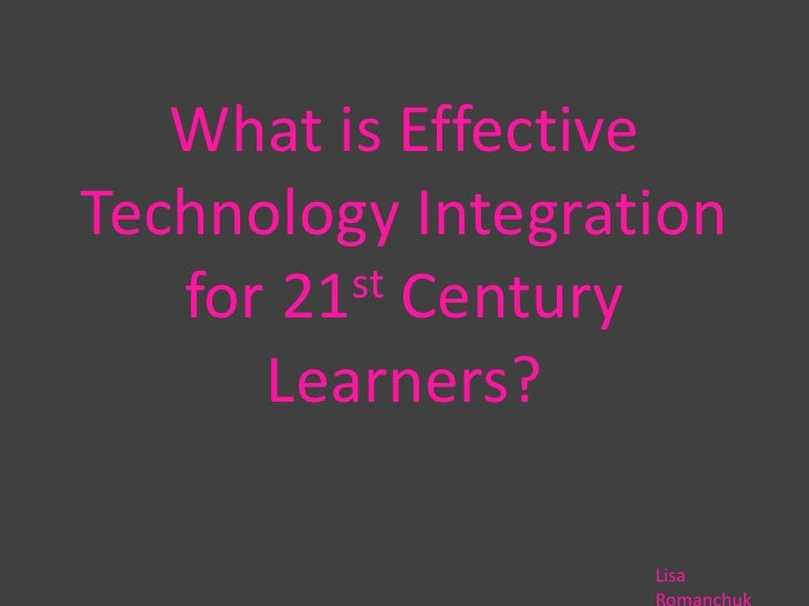 What is Effective Technology Integration for 21st Century Learners?<br />Lisa Romanchuk<br />