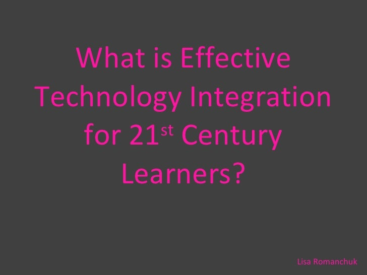 What is Effective Technology Integration for 21 st  Century Learners? Lisa Romanchuk