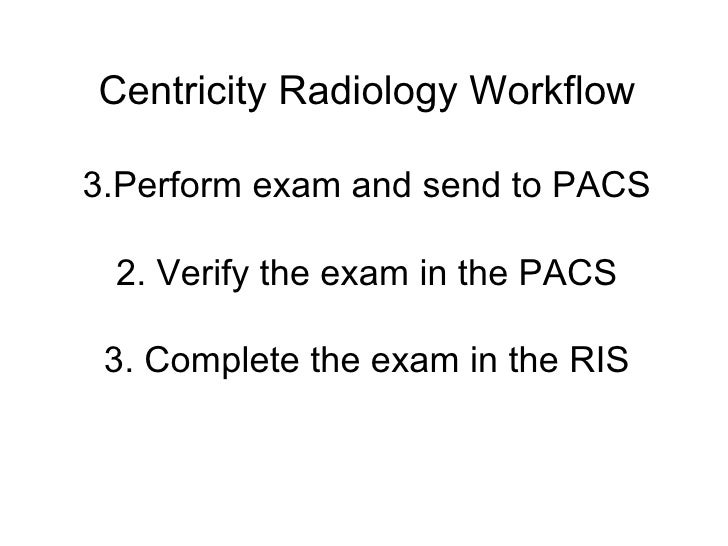 Centricity Radiology Workflow  3.Perform exam and send to PACS   2. Verify the exam in the PACS   3. Complete the exam in ...