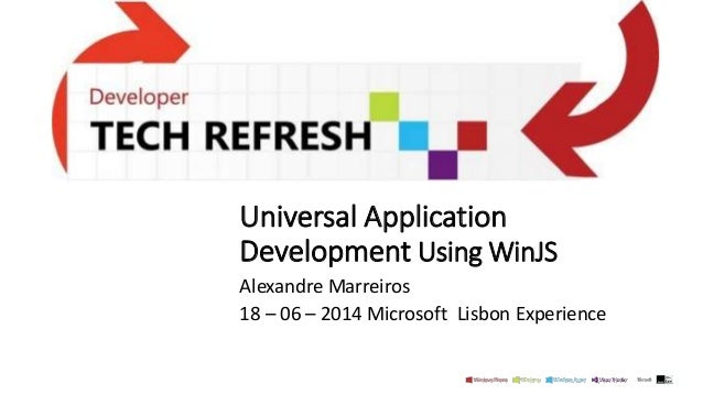 Universal Application Development Using WinJS Alexandre Marreiros 18 – 06 – 2014 Microsoft Lisbon Experience