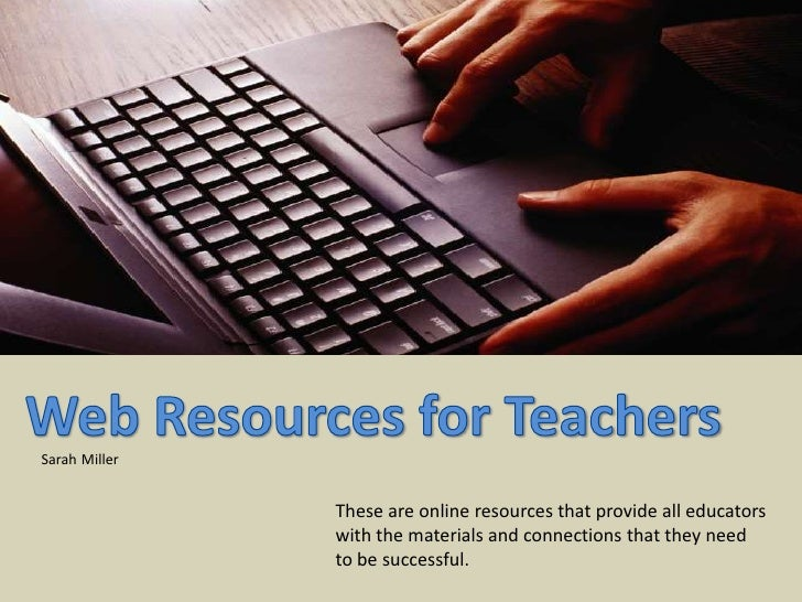 Web Resources for Teachers<br />SarahMiller<br />These are online resources that provide all educators with the materials ...