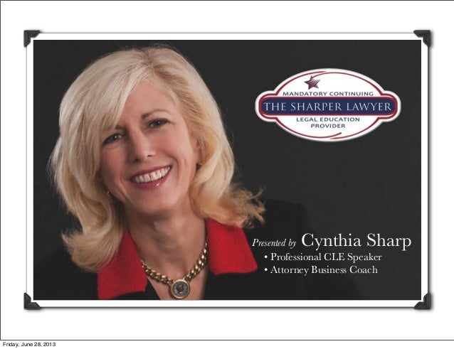 Presented by Cynthia Sharp • Professional CLE Speaker • Attorney Business Coach Friday, June 28, 2013