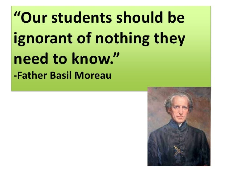 """Our students should be ignorant of nothing they need to know.""<br />-Father Basil Moreau<br />"