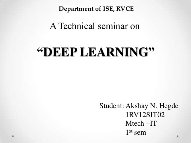 "A Technical seminar on ""DEEP LEARNING"" Student: Akshay N. Hegde 1RV12SIT02 Mtech –IT 1st sem Department of ISE, RVCE"