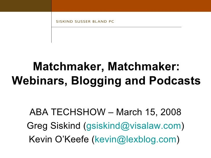 Matchmaker, Matchmaker: Webinars, Blogging and Podcasts <ul><li>ABA TECHSHOW – March 15, 2008 </li></ul><ul><li>Greg Siski...