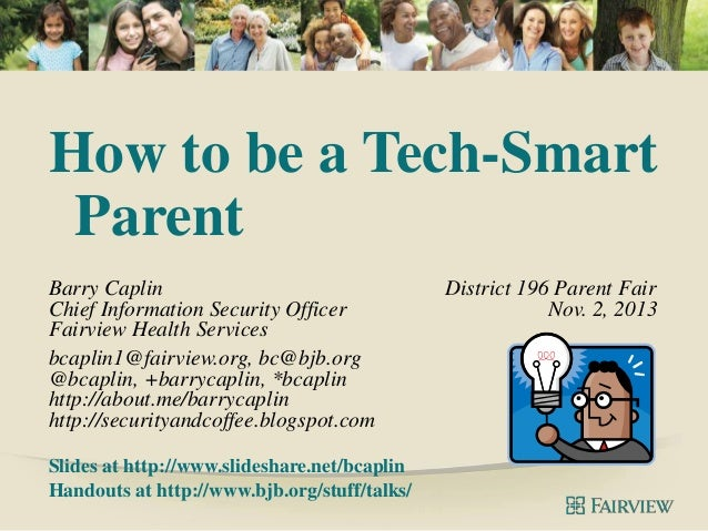 How to be a Tech-Smart Parent Barry Caplin Chief Information Security Officer Fairview Health Services bcaplin1@fairview.o...