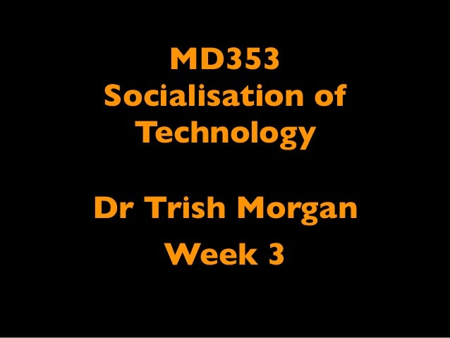 MD353Socialisation of  TechnologyDr Trish Morgan    Week 3