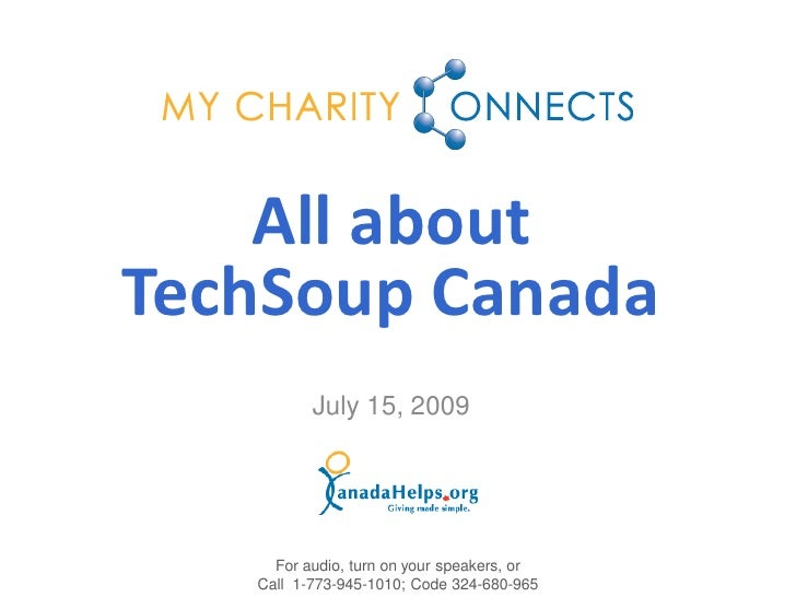 All about TechSoup Canada           July 15, 2009          For audio, turn on your speakers, or    Call 1-773-945-1010; Co...