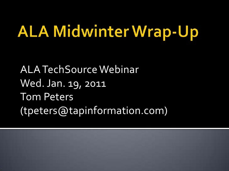 ALA Midwinter Wrap-Up<br />ALA TechSource Webinar<br />Wed. Jan. 19, 2011<br />Tom Peters (tpeters@tapinformation.com)<br />