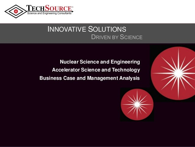 TM  INNOVATIVE SOLUTIONS  Nuclear Science and Engineering Accelerator Science and Technology Business Case and Management ...