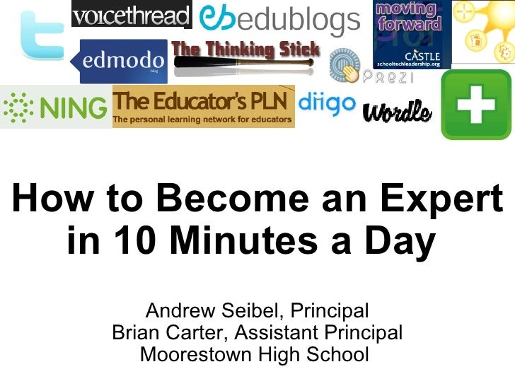 How to Become an Expert in 10 Minutes a Day  Andrew Seibel, Principal Brian Carter, Assistant Principal Moorestown High Sc...