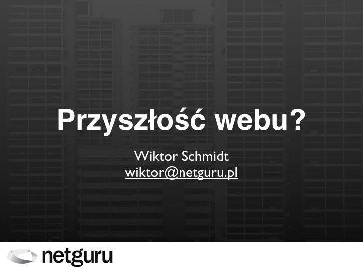 Przyszłość webu?      Wiktor Schmidt     wiktor@netguru.pl
