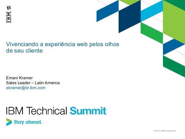 Vivenciando a experiência web pelos olhos de seu cliente  Ernani Kramer Sales Leader – Latin America ekramer@br.ibm.com  ©...