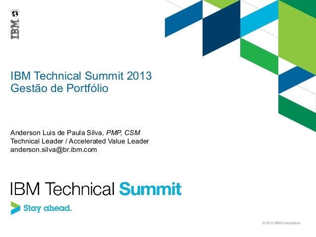 IBM Technical Summit 2013 Gestão de Portfólio  Anderson Luis de Paula Silva, PMP, CSM Technical Leader / Accelerated Value...