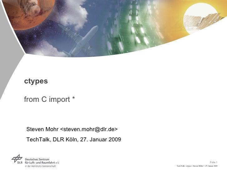 ctypes from C import * Steven Mohr <steven.mohr@dlr.de> TechTalk, DLR Köln, 27. Januar 2009