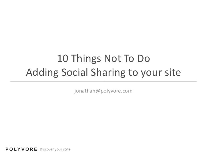 10 Things Not To DoAdding Social Sharing to your site<br />jonathan@polyvore.com<br />