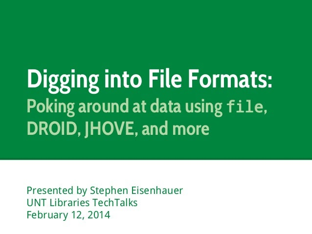 Digging into File Formats: Poking around at data using file, DROID, JHOVE, and more Presented by Stephen Eisenhauer UNT Li...