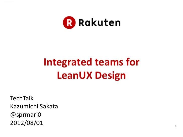 Integrated teams for              LeanUX DesignTechTalkKazumichi Sakata@sprmari02012/08/01                        1