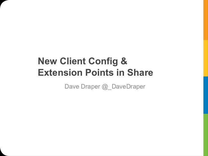 New Client Config &Extension Points in Share     Dave Draper @_DaveDraper                !