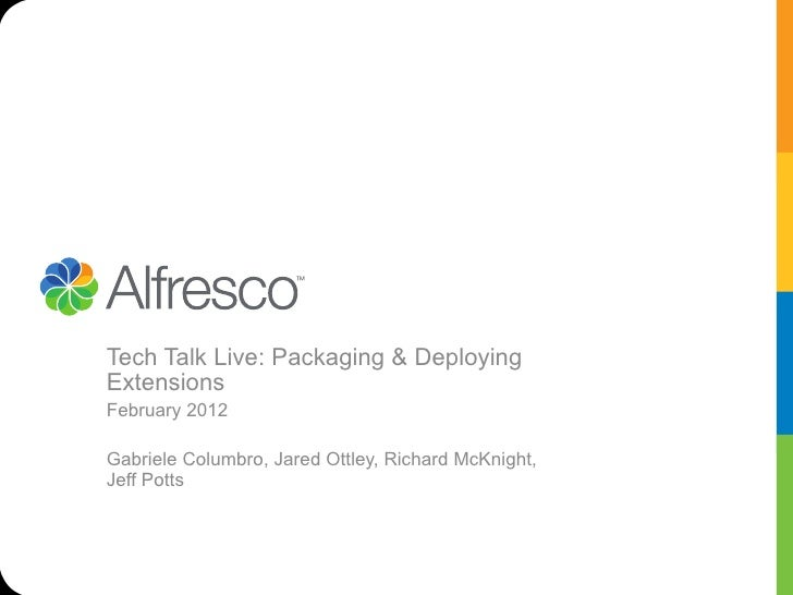 Tech Talk Live: Packaging & DeployingExtensionsFebruary 2012Gabriele Columbro, Jared Ottley, Richard McKnight,Jeff Potts