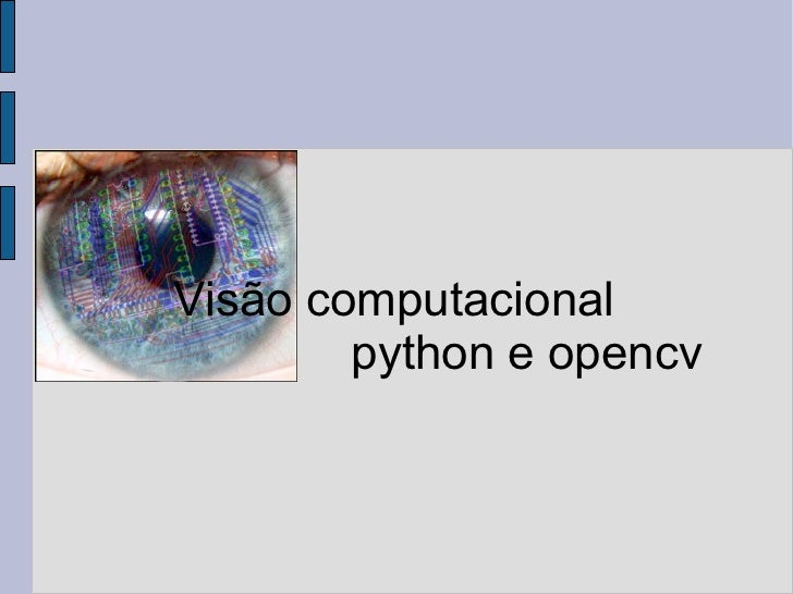 <ul>Visão computacional  <ul><ul><ul><ul><ul><li>python e opencv </li></ul></ul></ul></ul></ul></ul>