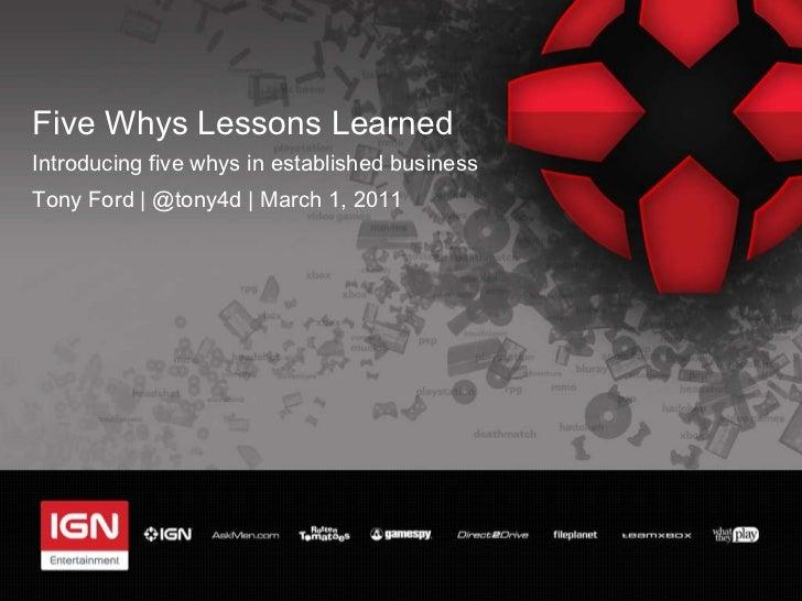 Five Whys Lessons Learned <ul><li>Introducing five whys in established business </li></ul><ul><li>Tony Ford | @tony4d | Ma...