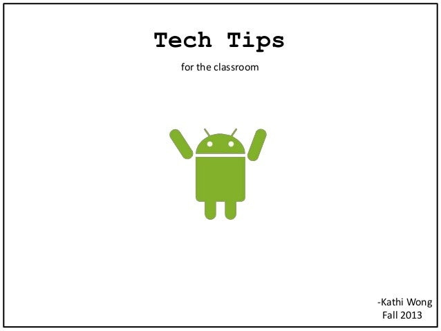 Tech Tips for the classroom -Kathi Wong Fall 2013