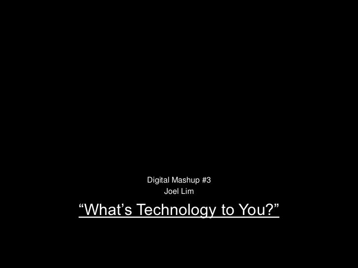 """Digital Mashup #3<br />Joel Lim<br />""""What's Technology to You?""""<br />"""