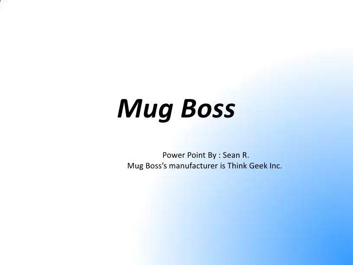 Mug Boss<br />Power Point By : Sean R.<br />Mug Boss's manufacturer is Think Geek Inc..<br />