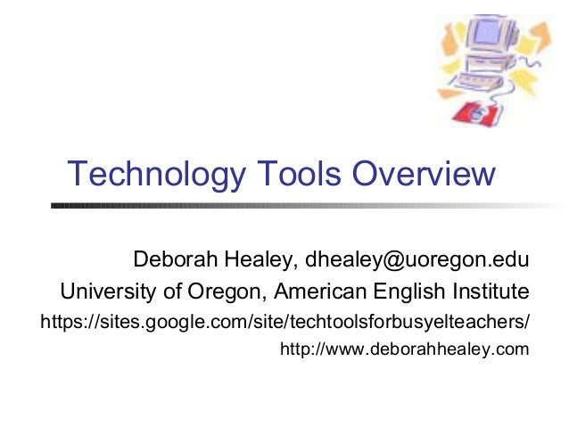 Technology Tools Overview         Deborah Healey, dhealey@uoregon.edu  University of Oregon, American English Institutehtt...