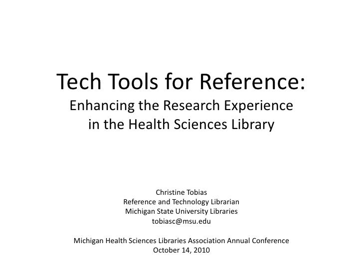 Tech Tools for Reference:Enhancing the Research Experience in the Health Sciences Library<br />Christine Tobias<br />Refer...