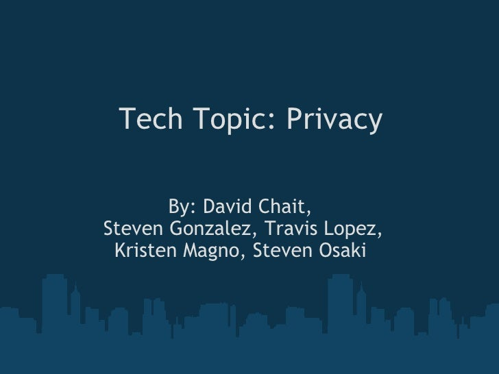 Tech Topic: Privacy By: David Chait,  Steven Gonzalez, Travis Lopez, Kristen Magno, Steven Osaki