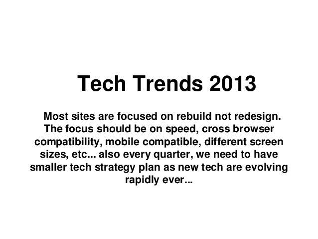 Tech Trends 2013   Most sites are focused on rebuild not redesign.   The focus should be on speed, cross browser compatibi...
