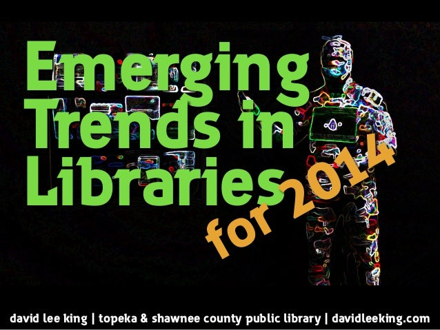 Emerging Trends in Libraries david lee king | topeka & shawnee county public library | davidleeking.com for 2014