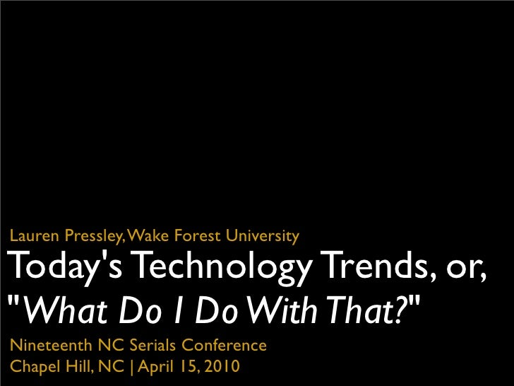 "Lauren Pressley, Wake Forest University  Today's Technology Trends, or, ""What Do I Do With That?"" Nineteenth NC Serials Co..."