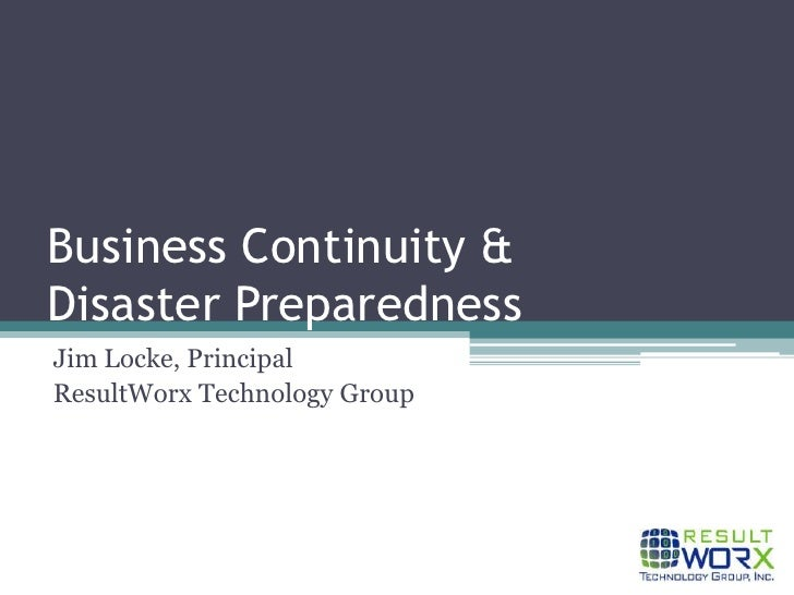 Business Continuity & Disaster Preparedness<br />Jim Locke, Principal<br />ResultWorx Technology Group<br />