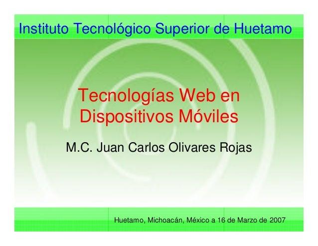 Instituto Tecnológico Superior de Huetamo Huetamo, Michoacán, México a 16 de Marzo de 2007 Tecnologías Web en Dispositivos...