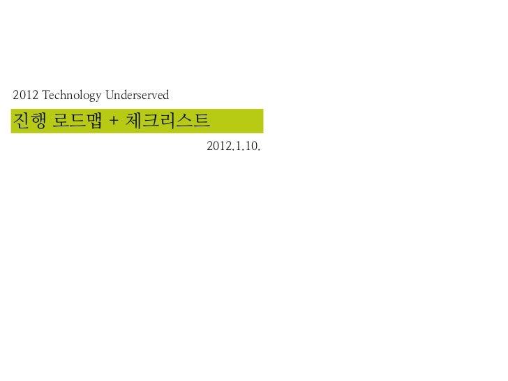 2012 Technology Underserved진행 로드맵 + 체크리스트                              2012.1.10.
