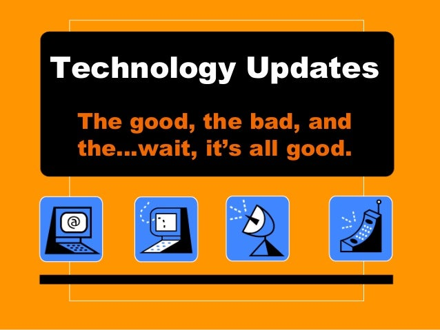 Technology Updates The good, the bad, and the…wait, it's all good.