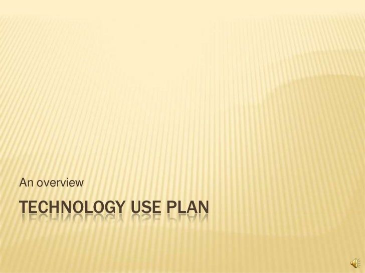 An overviewTECHNOLOGY USE PLAN