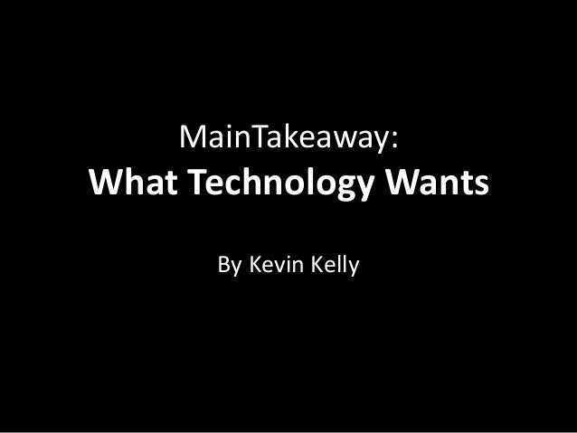 MainTakeaway:What Technology Wants      By Kevin Kelly