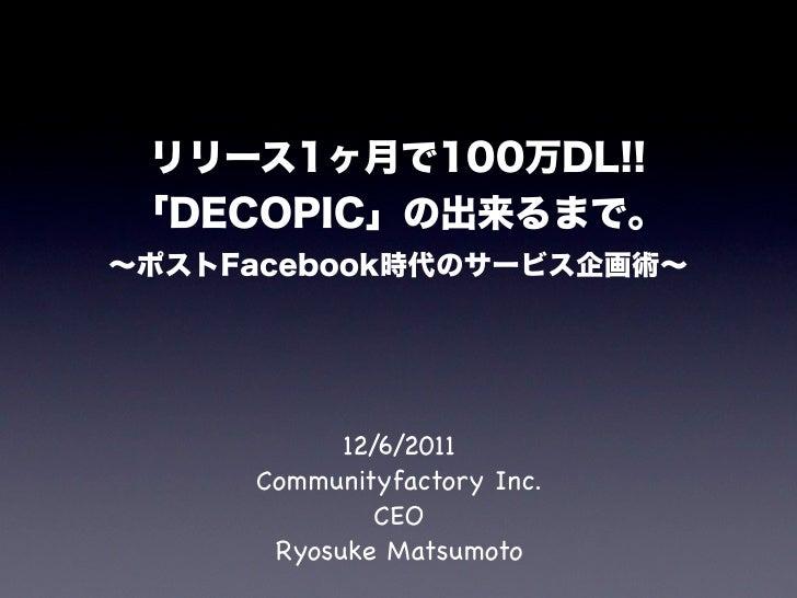 リリース1ヶ月で100万DL!!「DECOPIC」の出来るまで。∼ポストFacebook時代のサービス企画術∼           12/6/2011     Communityfactory Inc.              CEO    ...